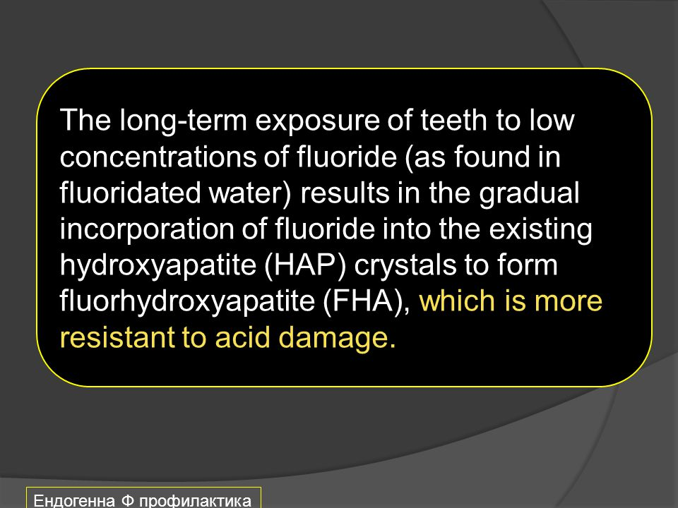 The long-term exposure of teeth to low concentrations of fluoride (as found in fluoridated water) results in the gradual incorporation of fluoride into the existing hydroxyapatite (HAP) crystals to form fluorhydroxyapatite (FHA), which is more resistant to acid damage.