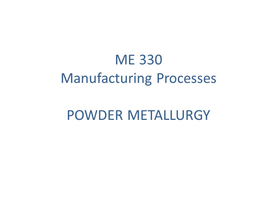 ME 330 Manufacturing Processes POWDER METALLURGY