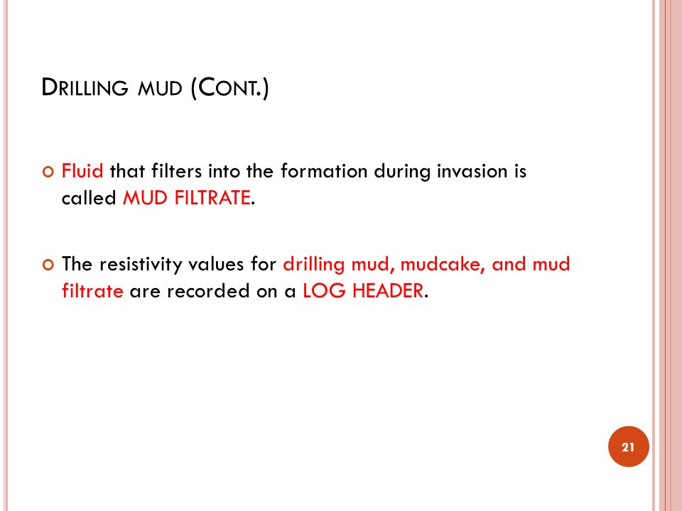 Drilling mud (Cont.) Fluid that filters into the formation during invasion is called MUD FILTRATE.