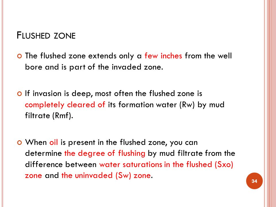 Flushed zone The flushed zone extends only a few inches from the well bore and is part of the invaded zone.