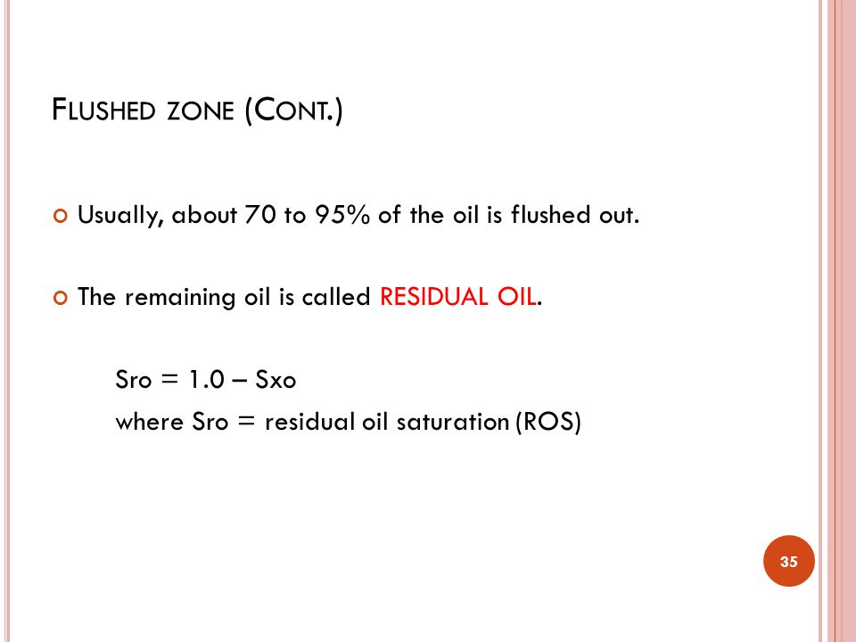 Flushed zone (Cont.) Usually, about 70 to 95% of the oil is flushed out. The remaining oil is called RESIDUAL OIL.