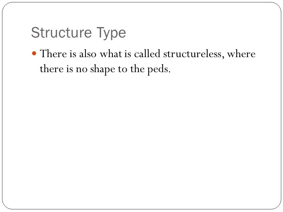 Structure Type There is also what is called structureless, where there is no shape to the peds.