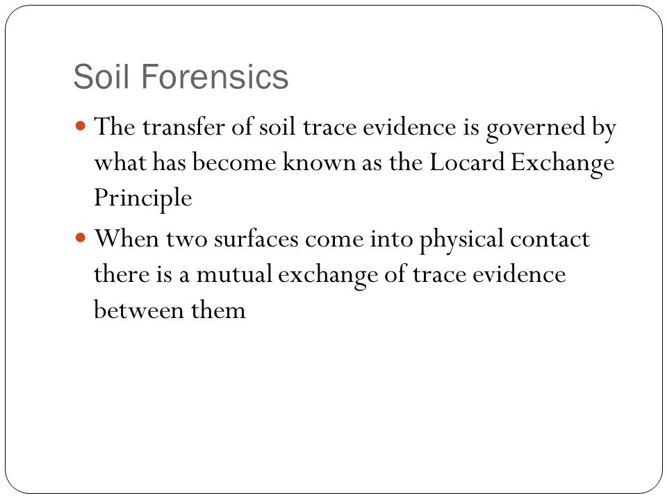 Soil Forensics The transfer of soil trace evidence is governed by what has become known as the Locard Exchange Principle.