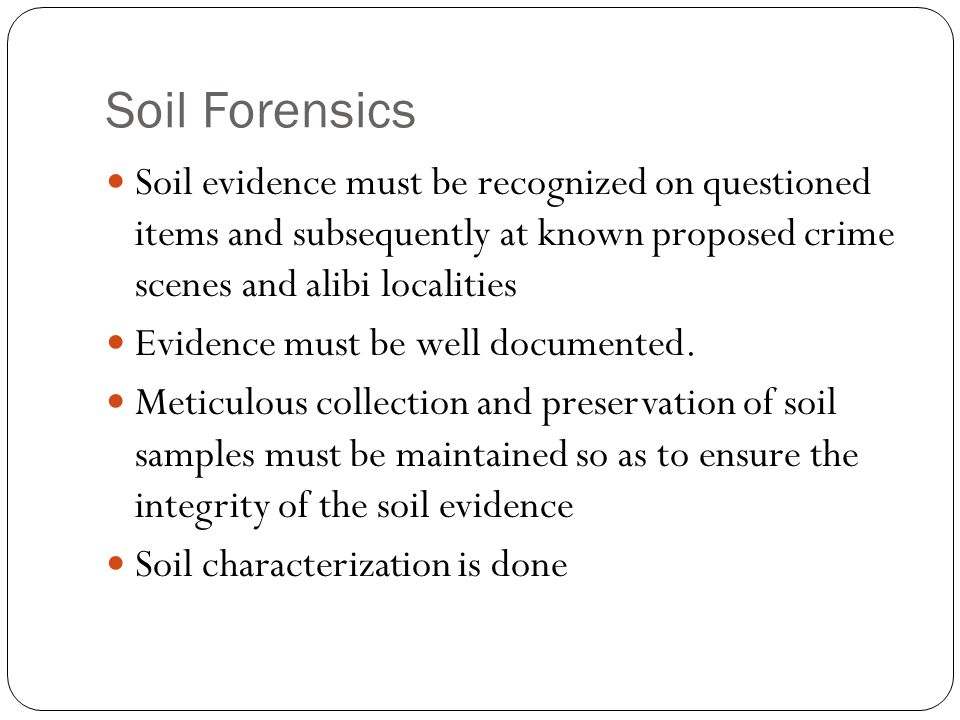 Soil Forensics Soil evidence must be recognized on questioned items and subsequently at known proposed crime scenes and alibi localities.