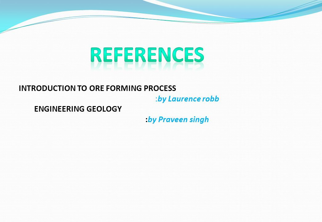 REFERENCES INTRODUCTION TO ORE FORMING PROCESS :by Laurence robb