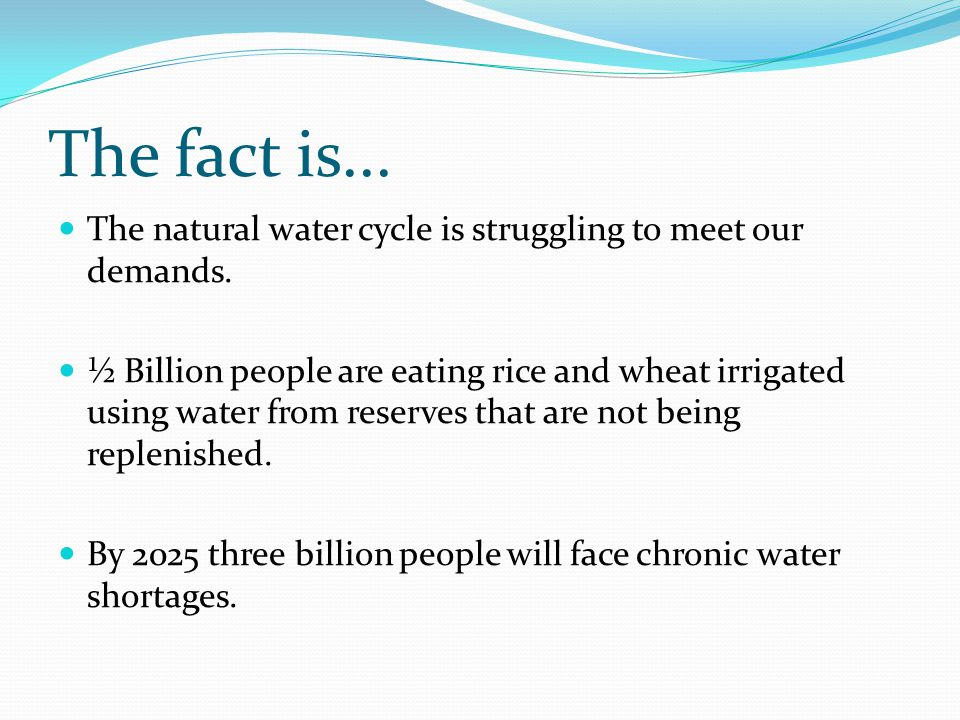 The fact is... The natural water cycle is struggling to meet our demands.