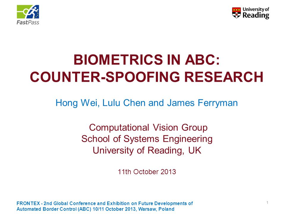 BIOMETRICS IN ABC: COUNTER-SPOOFING RESEARCH Hong Wei, Lulu Chen and James Ferryman Computational Vision Group School of Systems Engineering University of Reading, UK 11th October 2013