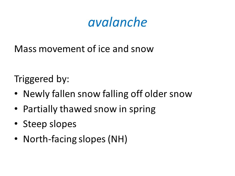 avalanche Mass movement of ice and snow Triggered by: