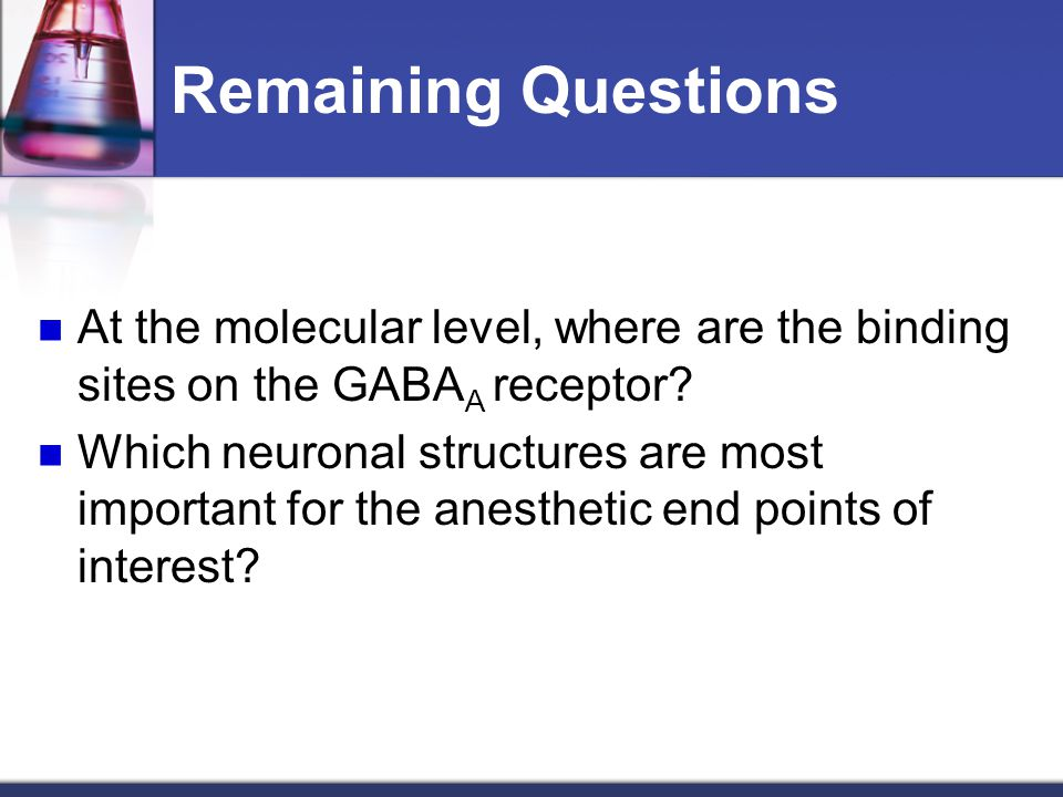 Remaining Questions At the molecular level, where are the binding sites on the GABAA receptor