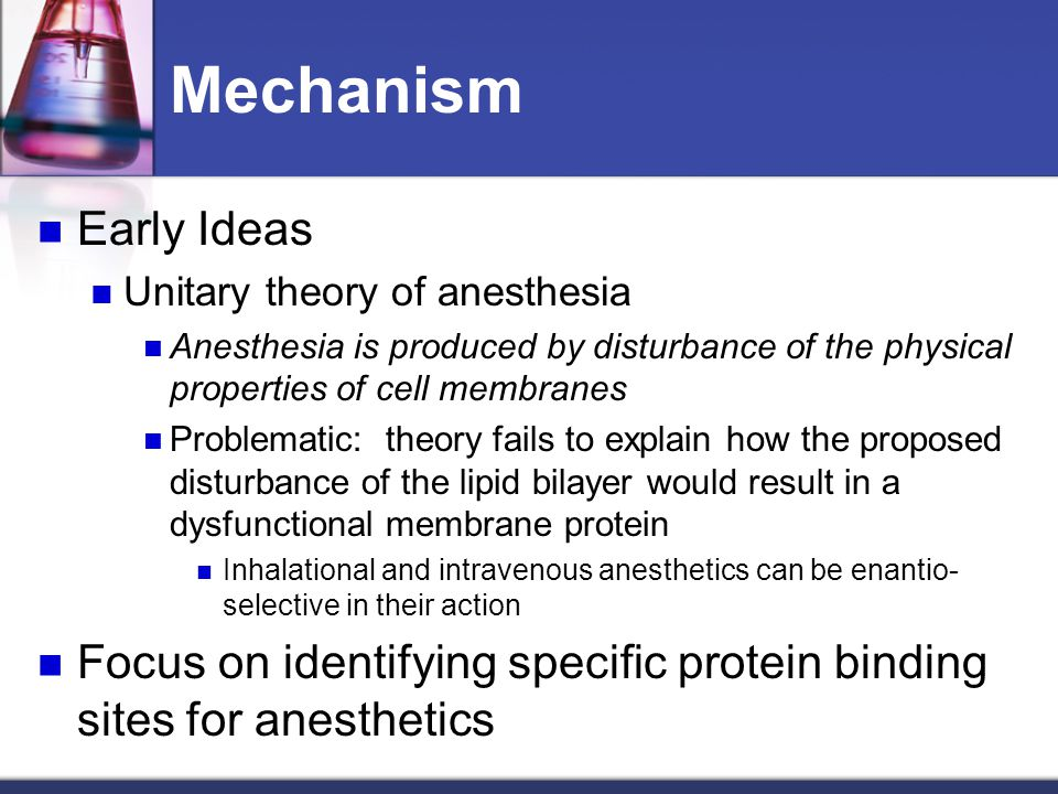 Mechanism Early Ideas. Unitary theory of anesthesia. Anesthesia is produced by disturbance of the physical properties of cell membranes.