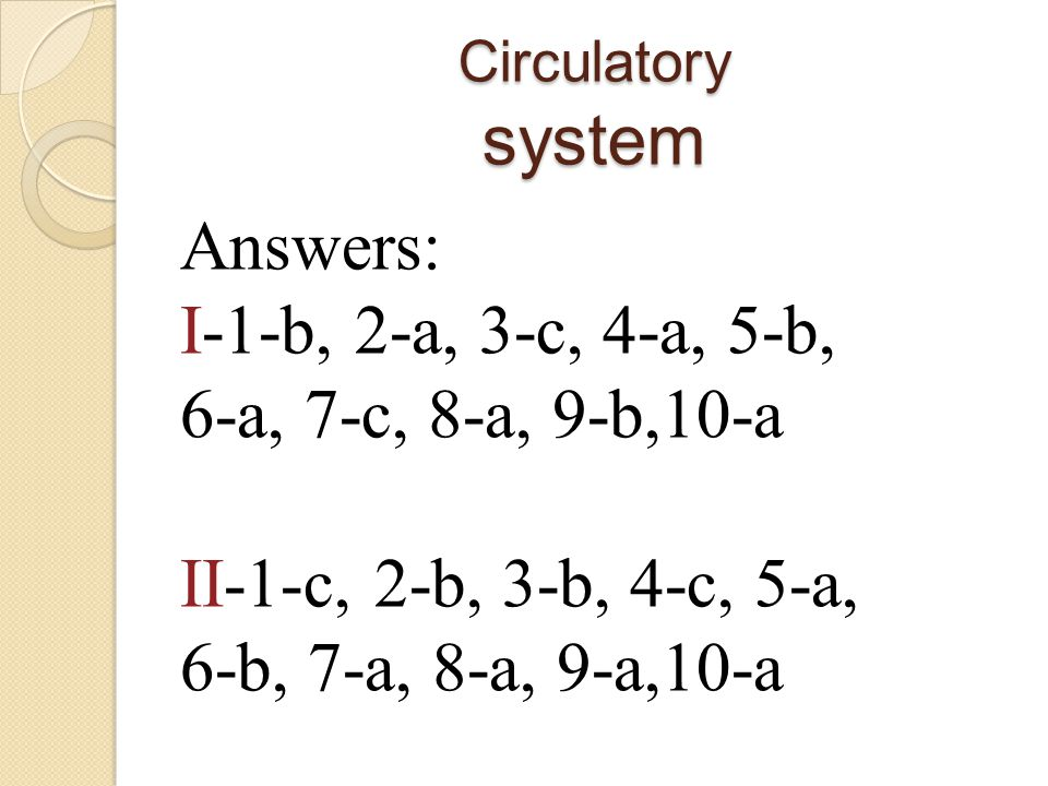 Circulatory system Answers: I-1-b, 2-a, 3-c, 4-a, 5-b, 6-a, 7-c, 8-a, 9-b,10-a II-1-c, 2-b, 3-b, 4-c, 5-a, 6-b, 7-a, 8-a, 9-a,10-a