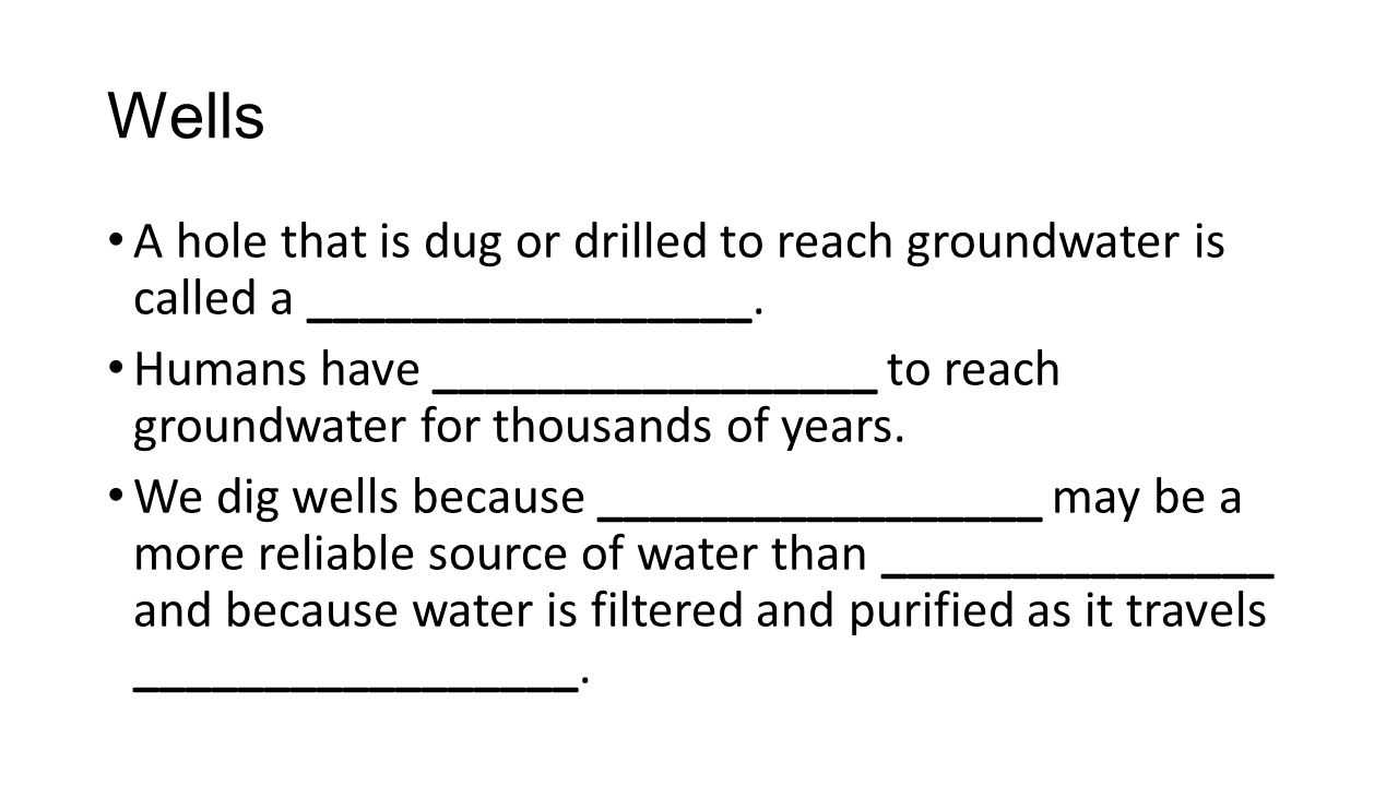 Wells A hole that is dug or drilled to reach groundwater is called a _________________.