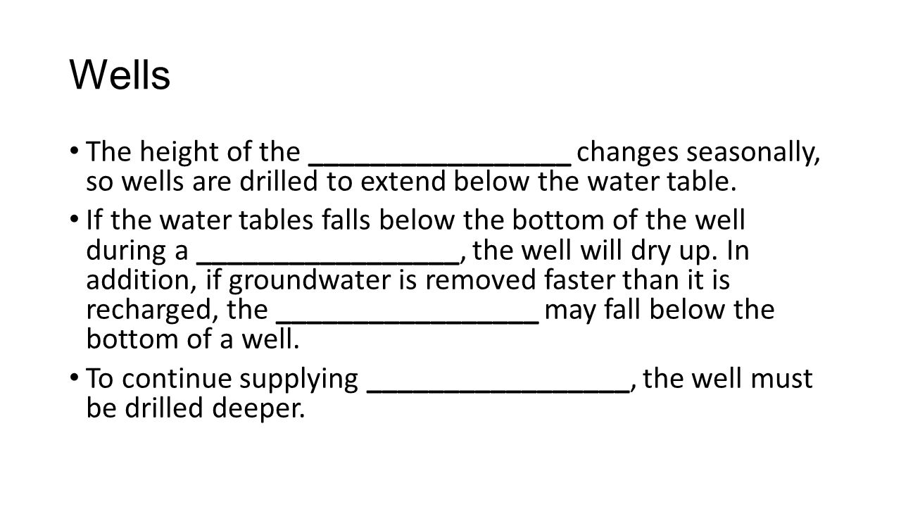 Wells The height of the _________________ changes seasonally, so wells are drilled to extend below the water table.