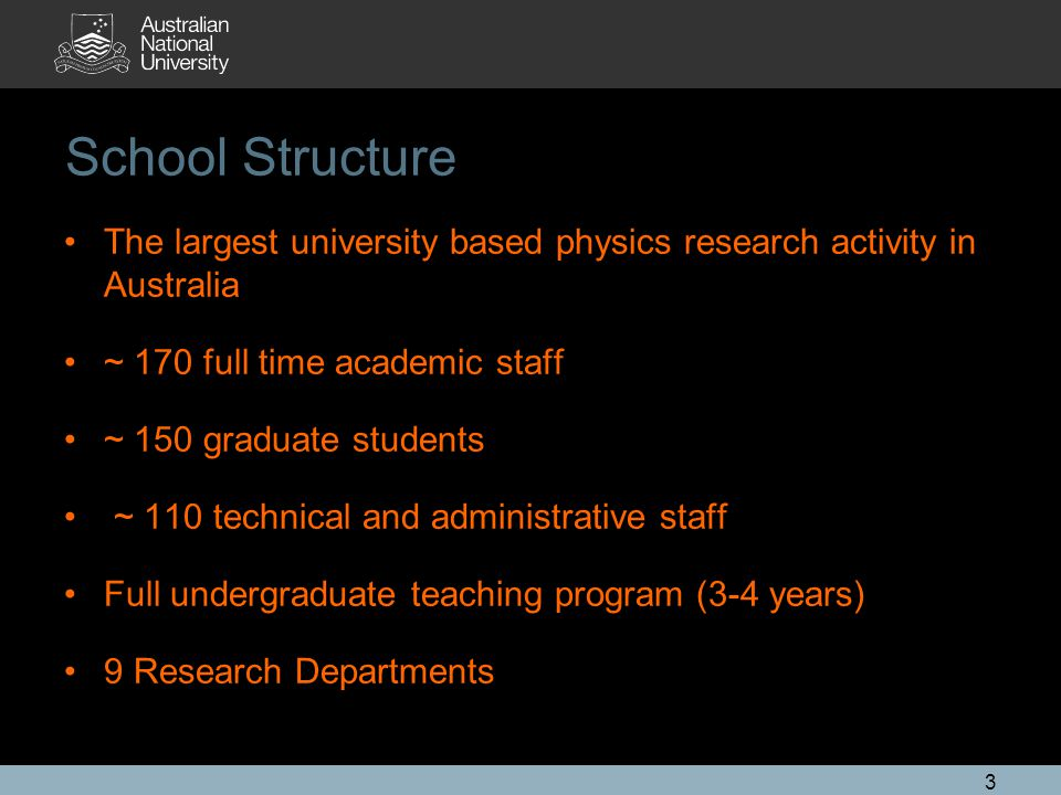 School Structure • The largest university based physics research activity in Australia. • ~ 170 full time academic staff.