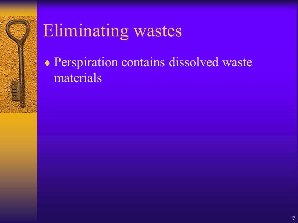 Eliminating wastes Perspiration contains dissolved waste materials