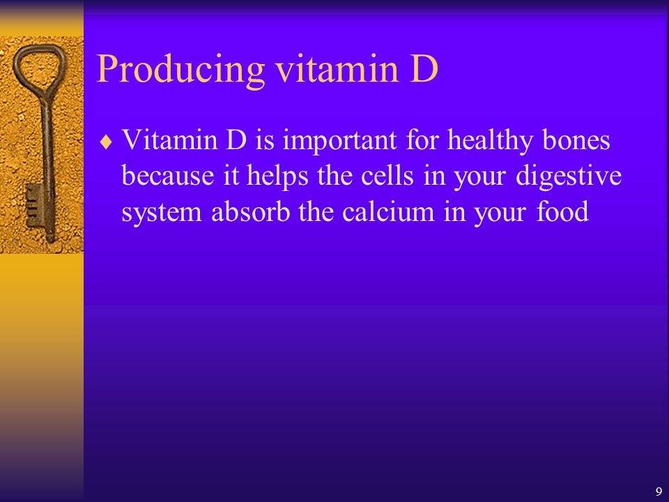 Producing vitamin D Vitamin D is important for healthy bones because it helps the cells in your digestive system absorb the calcium in your food.