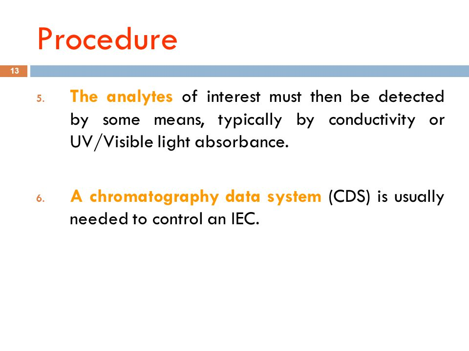 Procedure The analytes of interest must then be detected by some means, typically by conductivity or UV/Visible light absorbance.