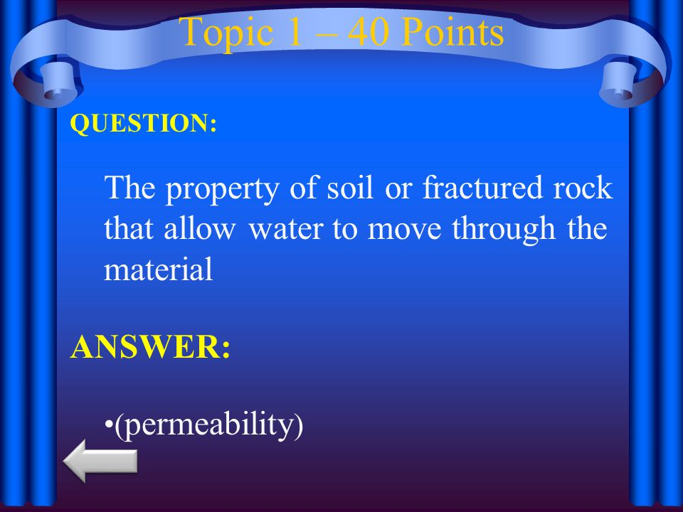 Topic 1 – 40 Points QUESTION: The property of soil or fractured rock that allow water to move through the material.