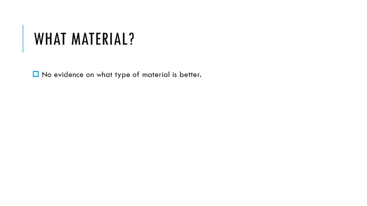 WHAT MATERIAL No evidence on what type of material is better.