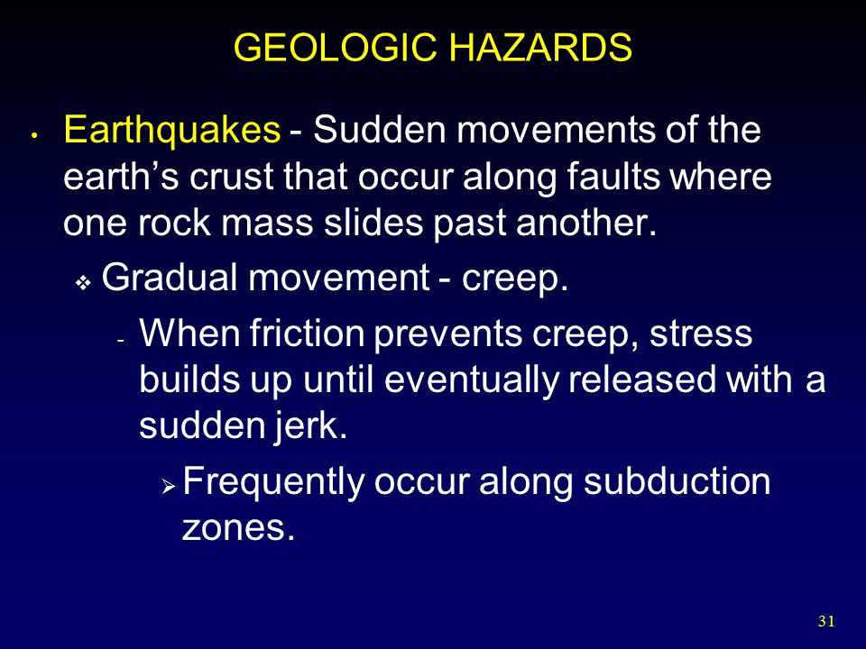 GEOLOGIC HAZARDS Earthquakes - Sudden movements of the earth's crust that occur along faults where one rock mass slides past another.