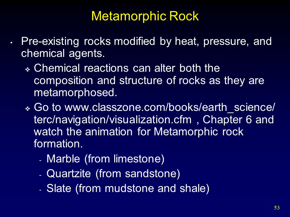 Metamorphic Rock Pre-existing rocks modified by heat, pressure, and chemical agents.