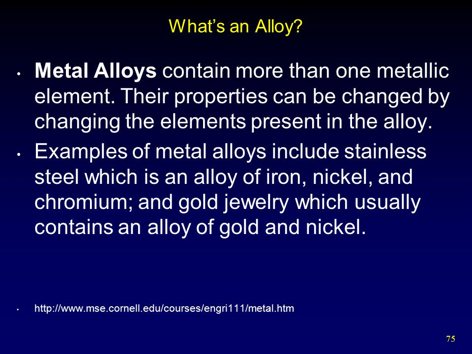 What's an Alloy Metal Alloys contain more than one metallic element. Their properties can be changed by changing the elements present in the alloy.