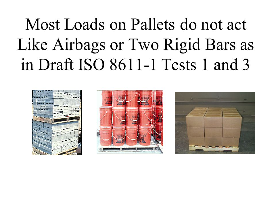 Most Loads on Pallets do not act Like Airbags or Two Rigid Bars as in Draft ISO 8611-1 Tests 1 and 3