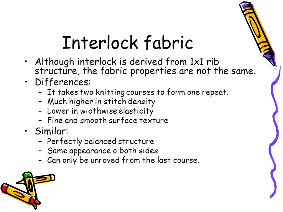 Interlock fabric Although interlock is derived from 1x1 rib structure, the fabric properties are not the same.