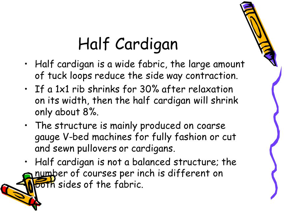 Half Cardigan Half cardigan is a wide fabric, the large amount of tuck loops reduce the side way contraction.