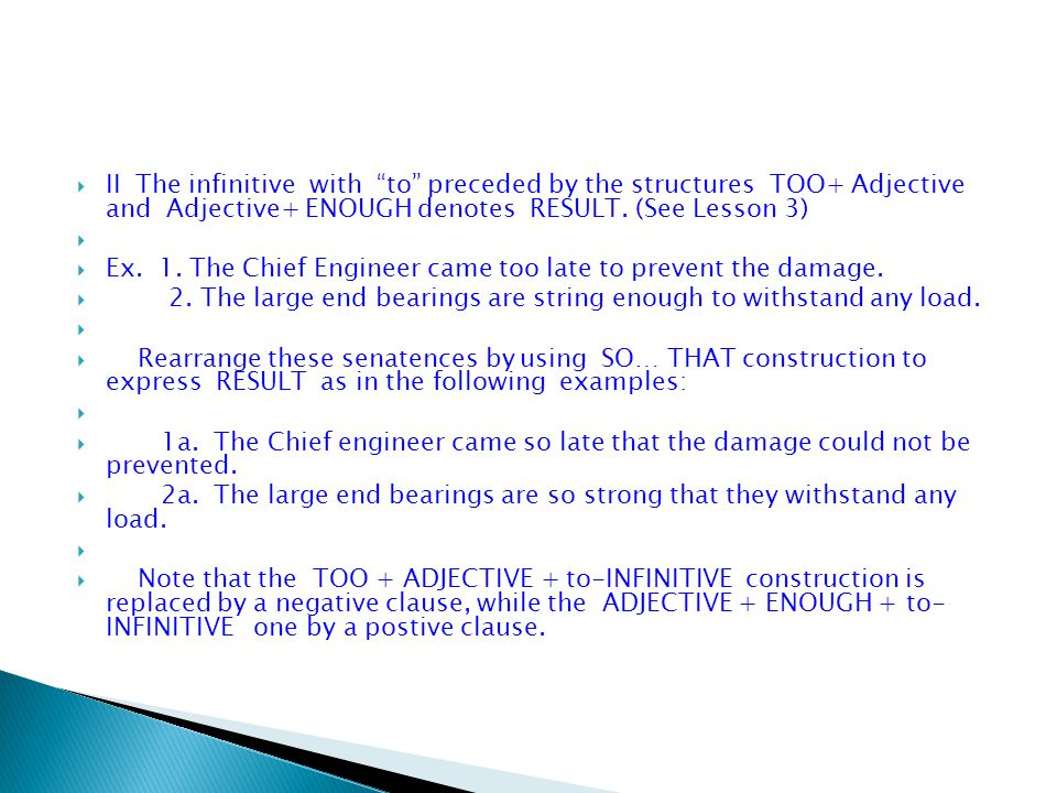 II The infinitive with to preceded by the structures TOO+ Adjective and Adjective+ ENOUGH denotes RESULT. (See Lesson 3)