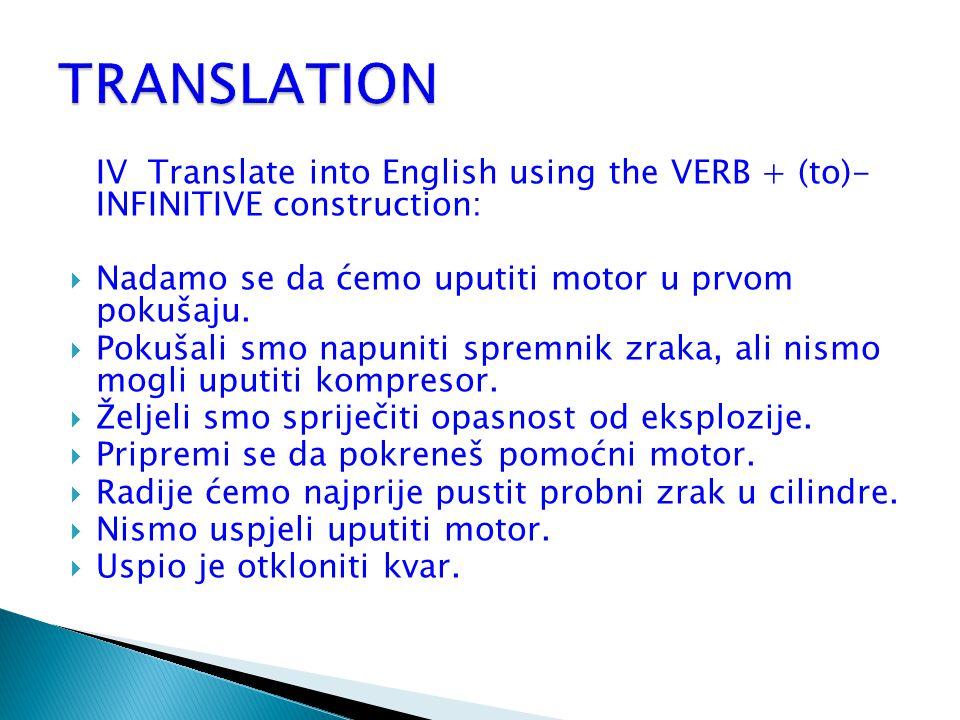 TRANSLATION IV Translate into English using the VERB + (to)- INFINITIVE construction: Nadamo se da ćemo uputiti motor u prvom pokušaju.