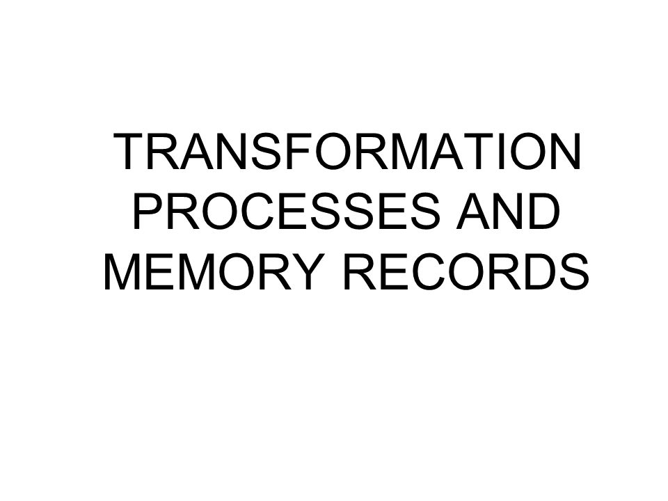 TRANSFORMATION PROCESSES AND MEMORY RECORDS