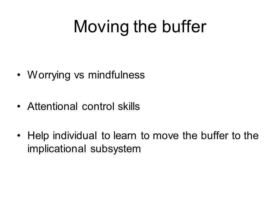 Moving the buffer Worrying vs mindfulness Attentional control skills