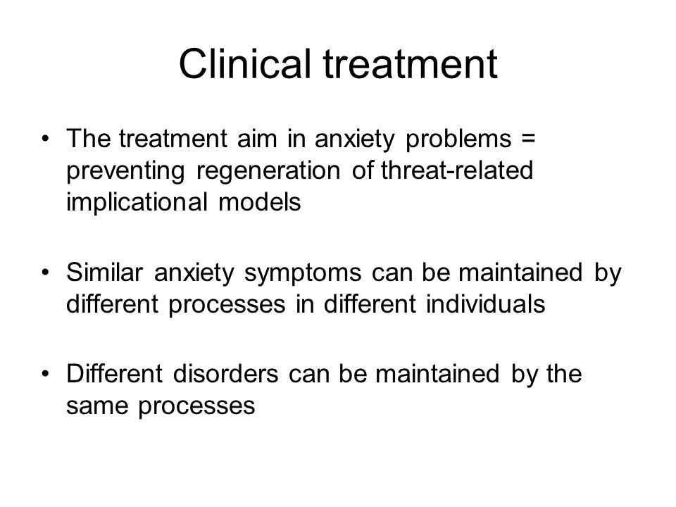 Clinical treatment The treatment aim in anxiety problems = preventing regeneration of threat-related implicational models.