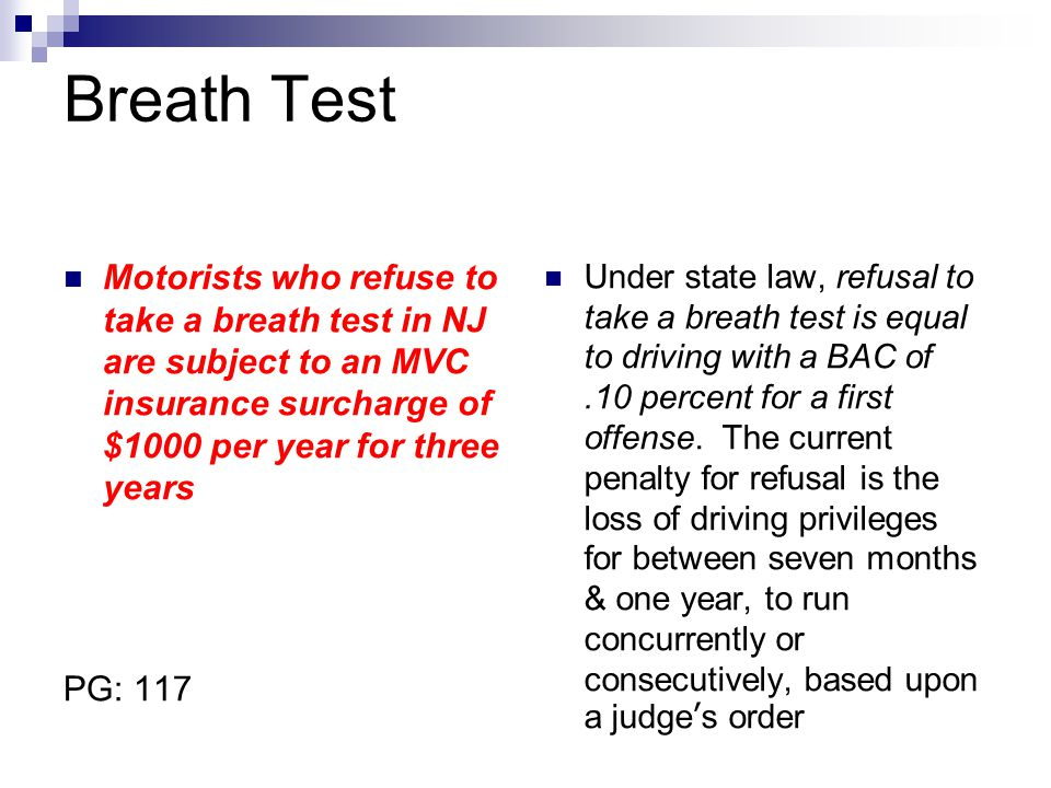 Breath Test Motorists who refuse to take a breath test in NJ are subject to an MVC insurance surcharge of $1000 per year for three years.