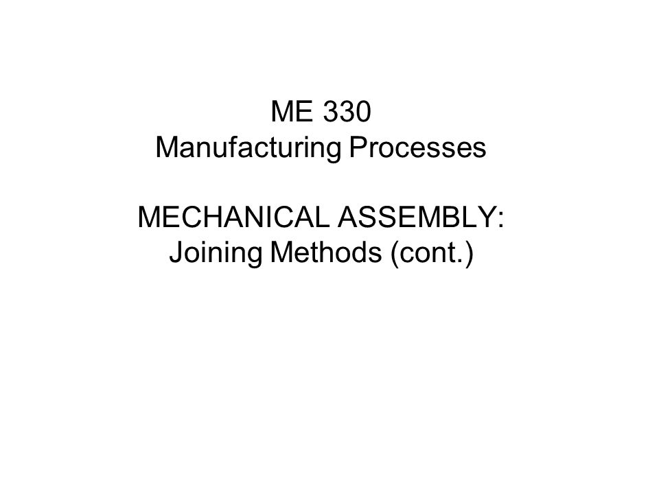 ME 330 Manufacturing Processes MECHANICAL ASSEMBLY: Joining Methods (cont.)