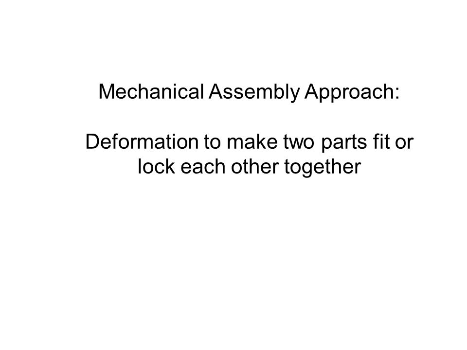 Mechanical Assembly Approach: Deformation to make two parts fit or lock each other together