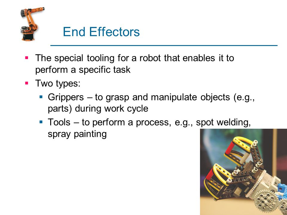 End Effectors The special tooling for a robot that enables it to perform a specific task. Two types: