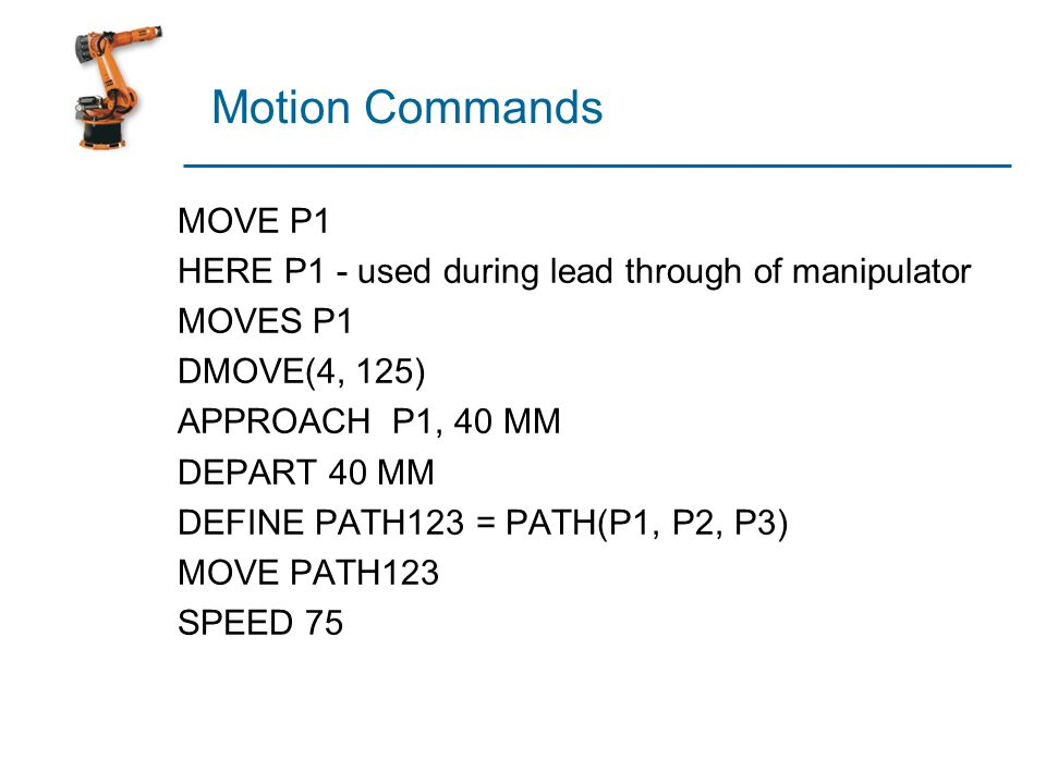 Motion Commands MOVE P1. HERE P1 - used during lead through of manipulator. MOVES P1. DMOVE(4, 125)
