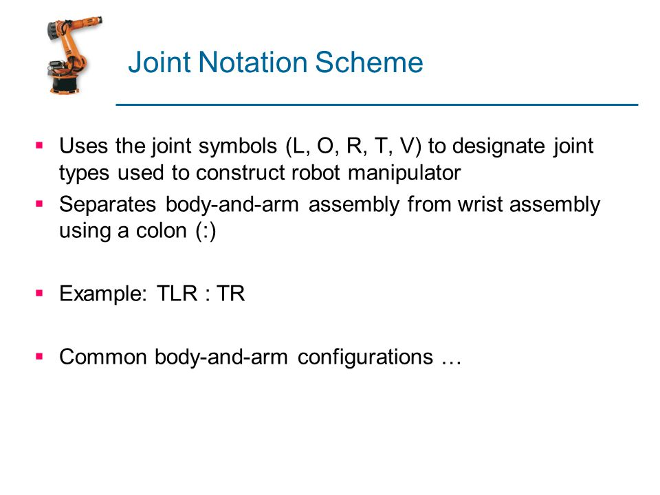 Joint Notation Scheme Uses the joint symbols (L, O, R, T, V) to designate joint types used to construct robot manipulator.