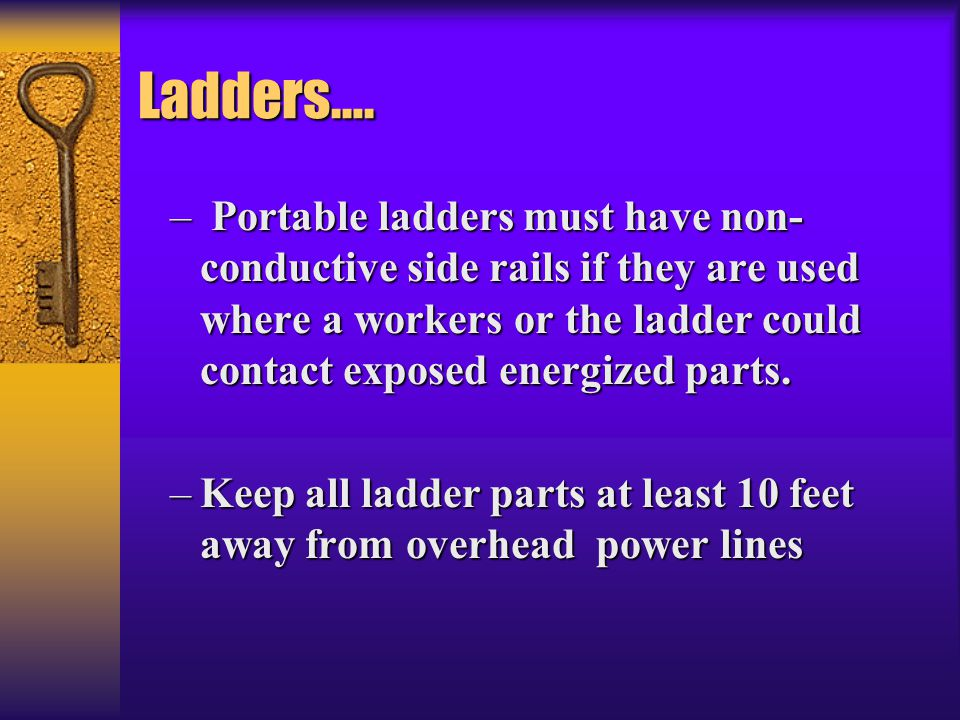 Ladders…. Portable ladders must have non-conductive side rails if they are used where a workers or the ladder could contact exposed energized parts.