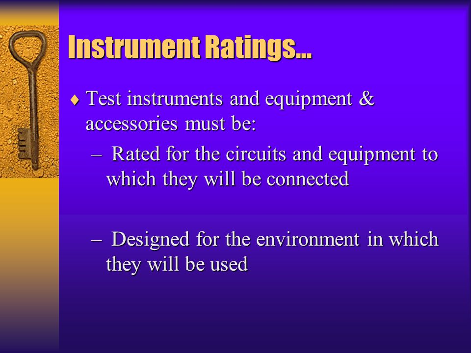 Instrument Ratings… Test instruments and equipment & accessories must be: Rated for the circuits and equipment to which they will be connected.