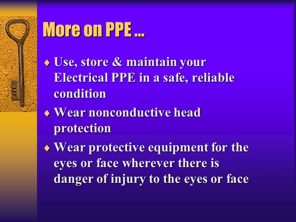 More on PPE ... Use, store & maintain your Electrical PPE in a safe, reliable condition. Wear nonconductive head protection.