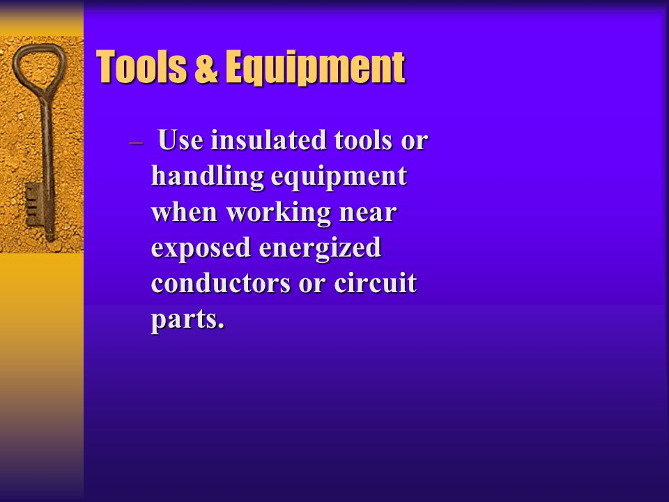 Tools & Equipment Use insulated tools or handling equipment when working near exposed energized conductors or circuit parts.