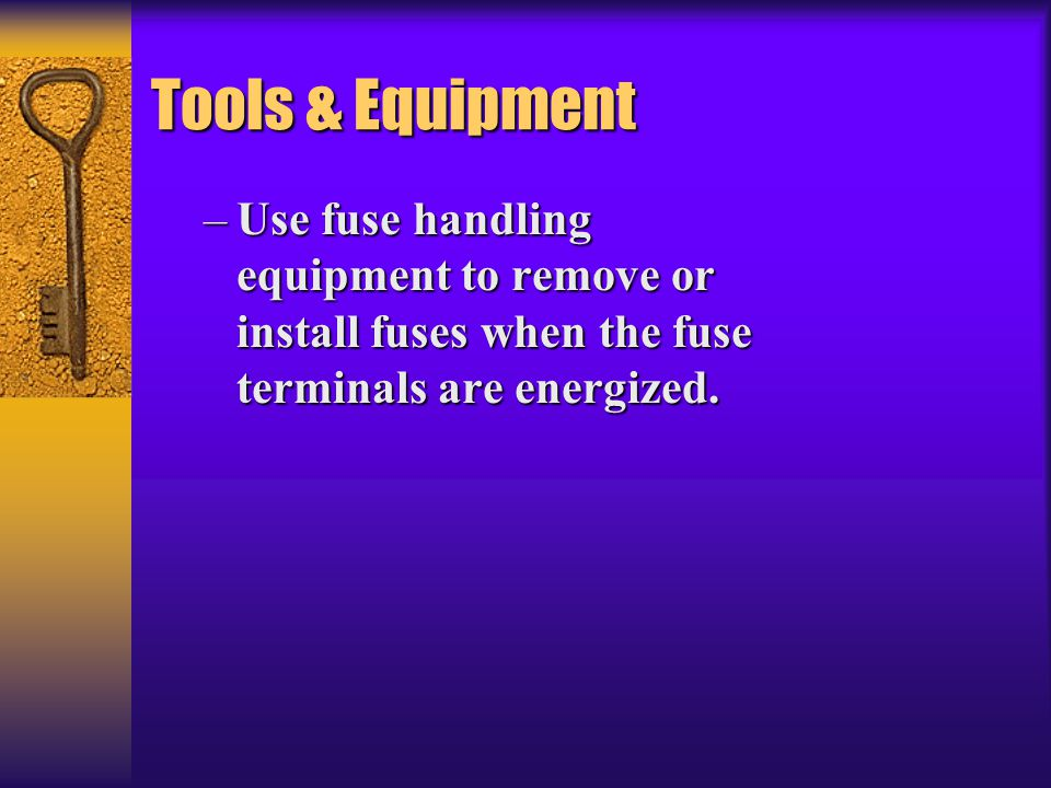 Tools & Equipment Use fuse handling equipment to remove or install fuses when the fuse terminals are energized.