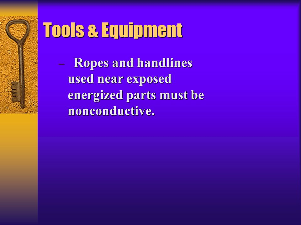 Tools & Equipment Ropes and handlines used near exposed energized parts must be nonconductive.