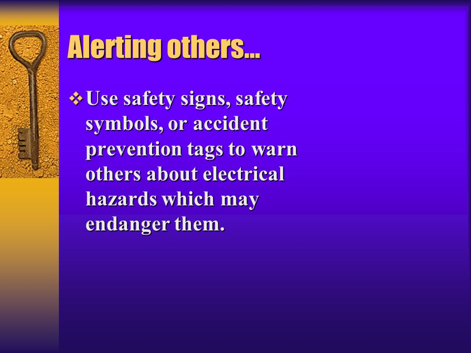Alerting others… Use safety signs, safety symbols, or accident prevention tags to warn others about electrical hazards which may endanger them.