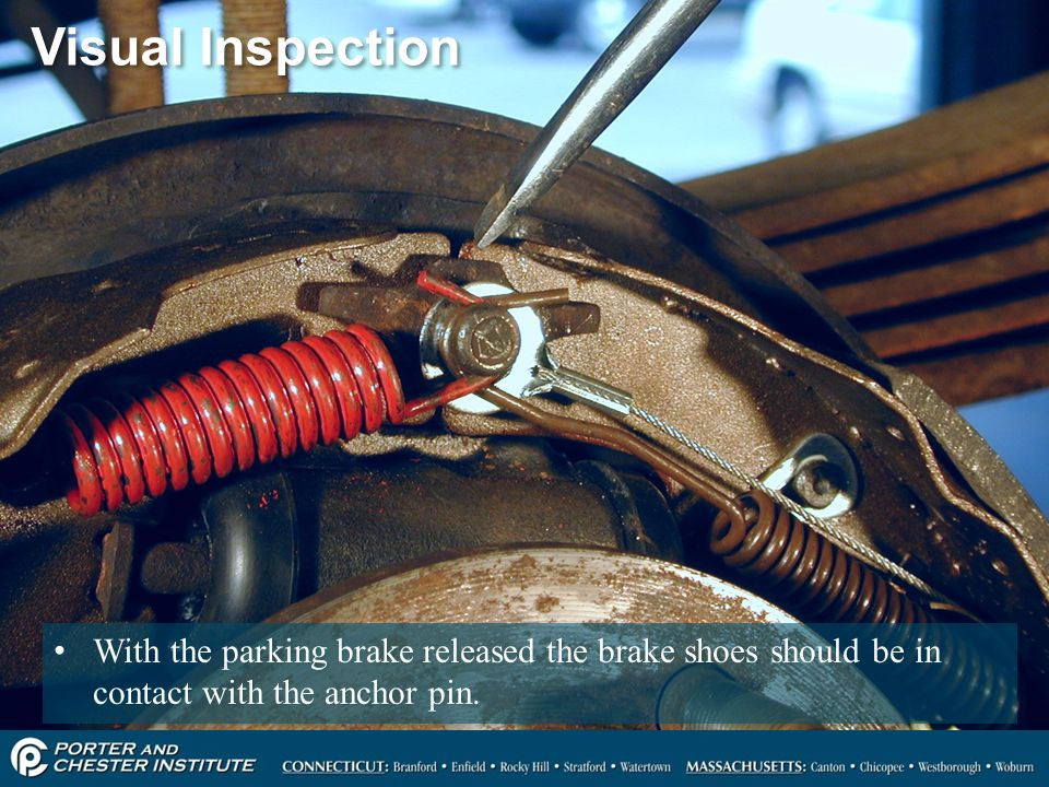 Visual Inspection With the parking brake released the brake shoes should be in contact with the anchor pin.