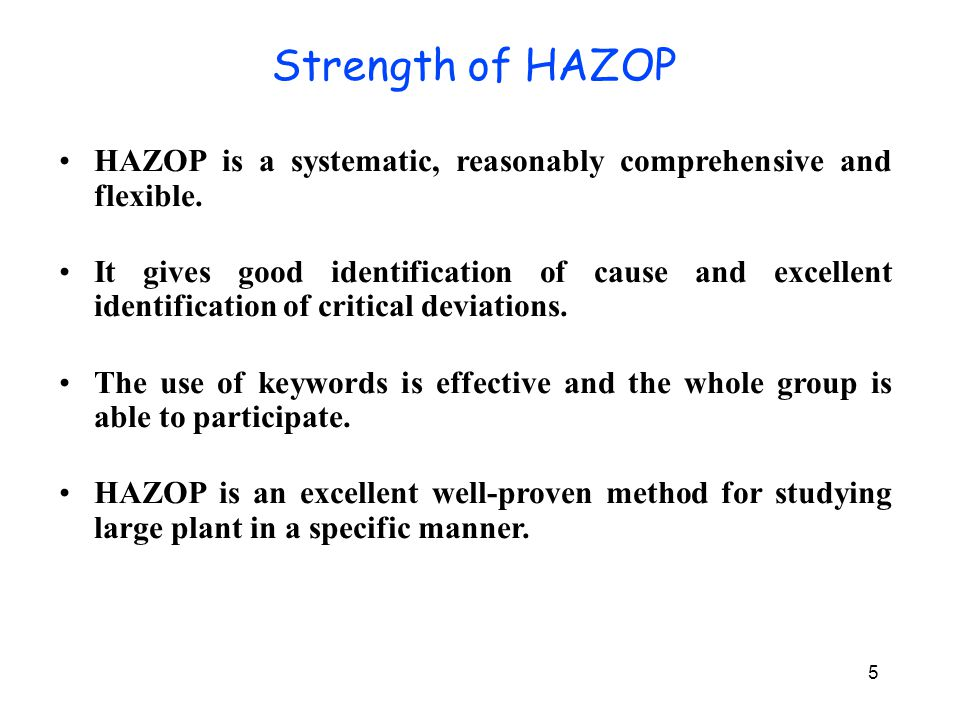 Weakness of HAZOP HAZOP is very time consuming and can be laborious with a tendency for boredom for analysts.