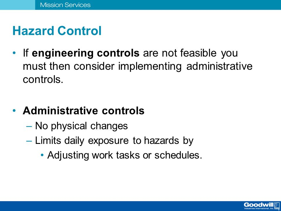 Hazard Control If engineering controls are not feasible you must then consider implementing administrative controls.